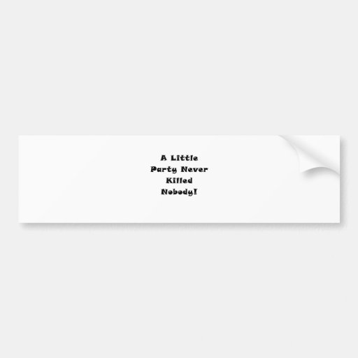 A Little Party Never Killed Nobody Bumper Stickers