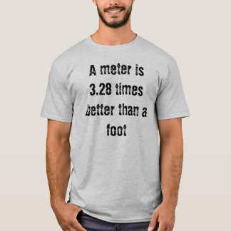 A meter is 3.28 times better than a foot T-Shirt