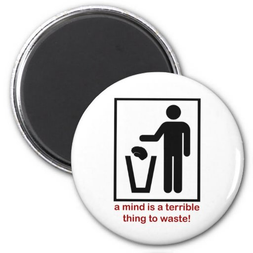 A mind is a terrible thing to waste! refrigerator magnets