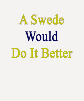 A Swede Would Do It Better T Shirt