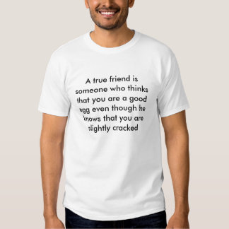A true friend is someone who thinks that you ar... tees