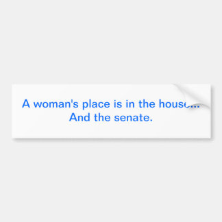 """A woman's place is in the house.. And the senate. Bumper Sticker"