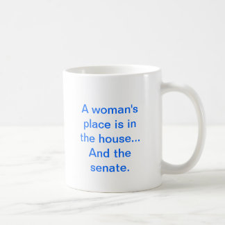 """""""A woman's place is in the house.. And the senate. Coffee Mug"""