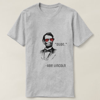 """Abe lincoln """"Dude."""" famous quote AbeBROham Lincoln T-Shirt"""