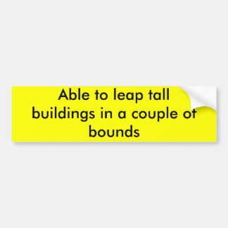 Able to leap tall buildings in a couple of bounds bumper sticker