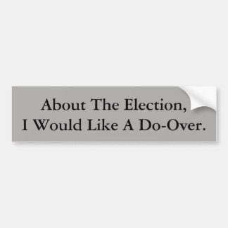 About The Election, I Would Like A Do-Over. Bumper Sticker