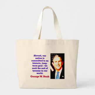 Abroad Our Nation Is Committed - G W Bush Large Tote Bag
