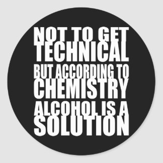 According to Chemistry, Alcohol is a Solution Round Sticker