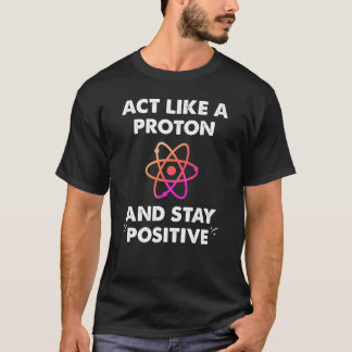 Act like a proton stay positive T-Shirt