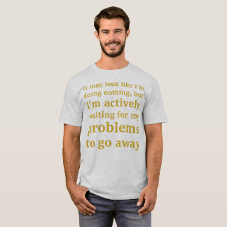 Actively waiting for my problems to go away... T-Shirt