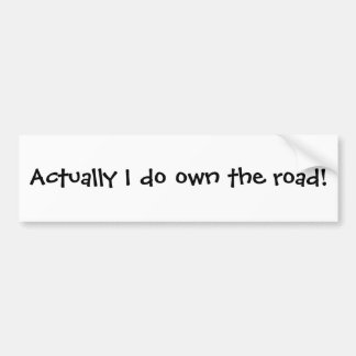 Actually I do own the road! Bumper Sticker