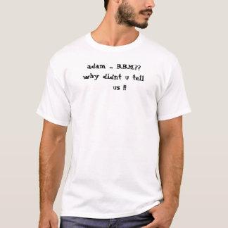 adam ... B.B.M.??why didnt u tell    us !!! T-Shirt