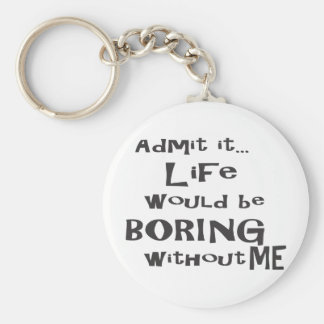 Admit it life would be boring without me. basic round button key ring