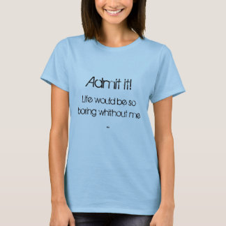 Admit it!, Life would be so boring whithout me ... T-Shirt