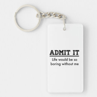 Admit it: Life Would Be So Boring Without Me Key Ring