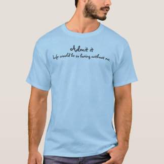 Admit it Life would be so boring without me. T-Shirt