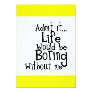 """ADMIT LIFE WOULD BORING WITHOUT MEE FUNNY LAUGHS 5"""" X 7"""" INVITATION CARD"""