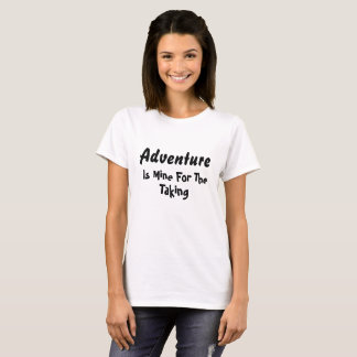 Adventure Is Mine For The Taking T-Shirt