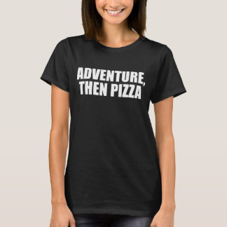 Adventure Then Pizza Junk Food Lover Foodie T-Shirt