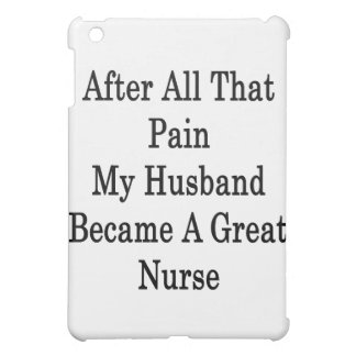 After All That Pain My Husband Became A Great Nurs iPad Mini Cases