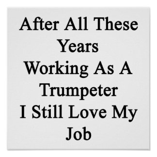 After All These Years Working As A Trumpeter I Sti Poster