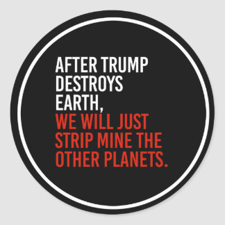 AFTER TRUMP DESTROYS EARTH, WE WILL JUST STRIP MIN CLASSIC ROUND STICKER