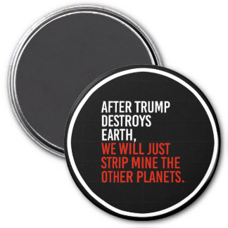 AFTER TRUMP DESTROYS EARTH, WE WILL JUST STRIP MIN MAGNET