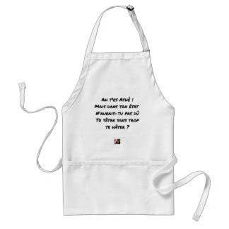 AH, YOU ES ATHÉ! BUT IN YOUR STATE, YOU WOULD NOT STANDARD APRON