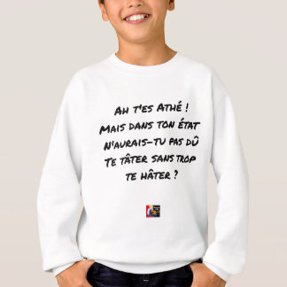 AH, YOU ES ATHÉ! BUT IN YOUR STATE, YOU WOULD NOT SWEATSHIRT