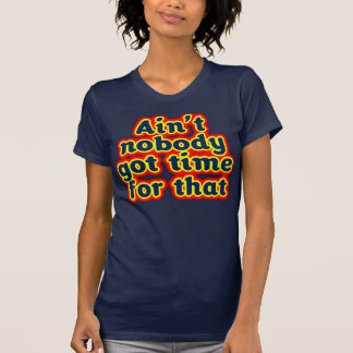 Ain t Nobody Got Time For That T-Shirt
