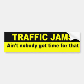 Ain t nobody got time for traffic jams bumper stickers