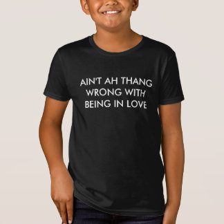 AIN'T AH THANG WRONG WITH BEING IN LOVE T-Shirt