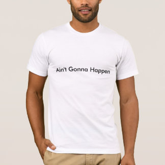 Ain't Gonna Happen T-Shirt