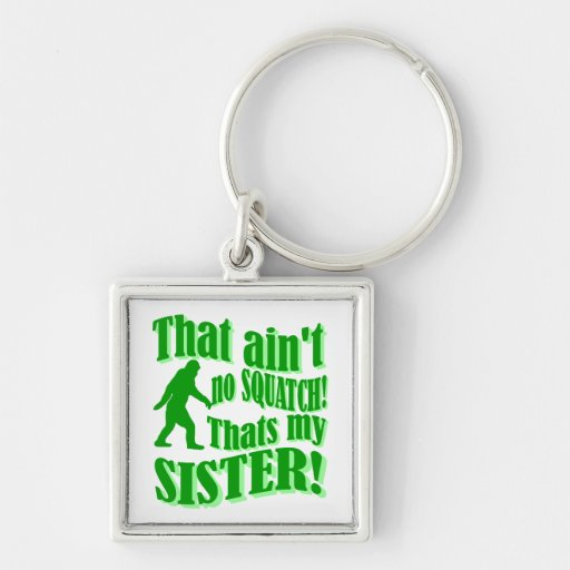 Ain't no squatch that's my sister keychains