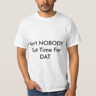 Ain't NOBODY Got Time For Dat Shirt