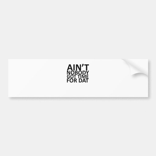 Ain't Nobody Got Time For Dat Tee.png Bumper Sticker
