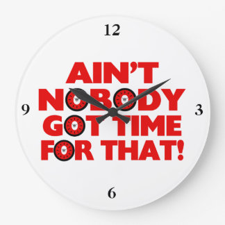 Ain't Nobody Got Time For That Funny Large Clock
