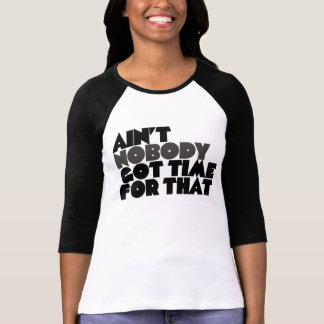 Aint Nobody got time for that Tees