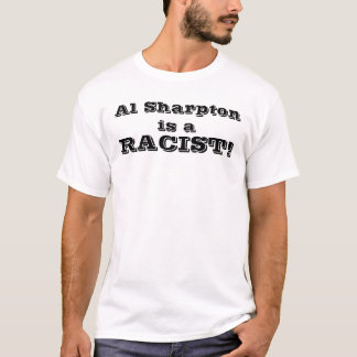 Al Sharpton is a , RACIST! T-Shirt