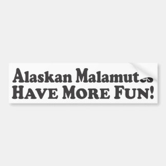 Alaskan Malamutes Have More Fun! -Bumper Sticker