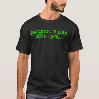 ALCOHOL IS LIKE DUCT TAPE T-Shirt