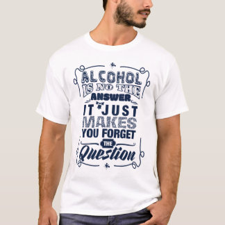 Alcohol is no the answer T-Shirt