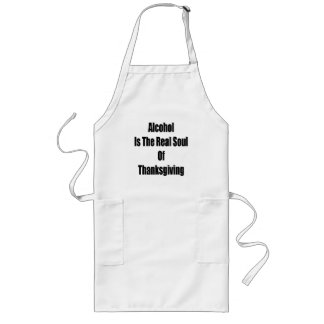 Alcohol Is The Real Soul Of Thanksgiving Long Apron
