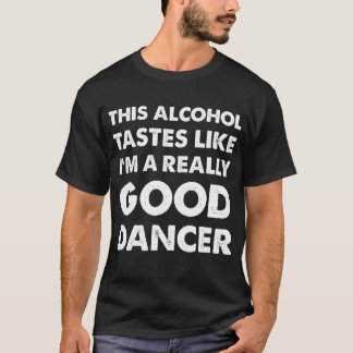 Alcohol Tastes like I'm a Really Good Dancer T-Shirt