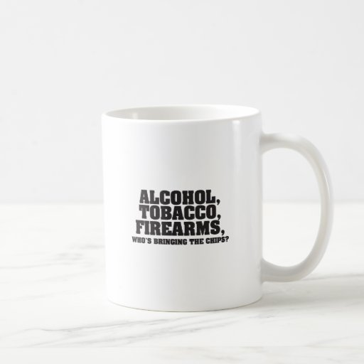 Alcohol Tobacco Firearms Who's bringing the chips? Mugs