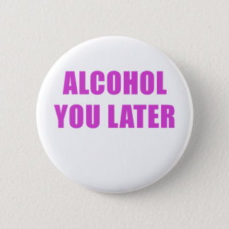 Alcohol You Later 6 Cm Round Badge