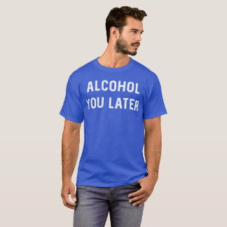 Alcohol You Later funny drinking graphic T-Shirt
