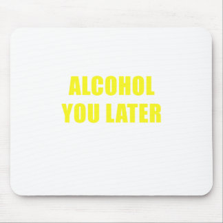 Alcohol You Later Mouse Pad