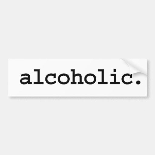 alcoholic. bumper sticker
