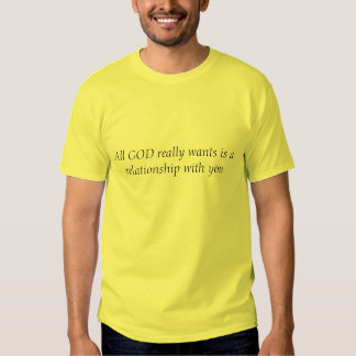 All GOD really wants is a relationship with you Tees